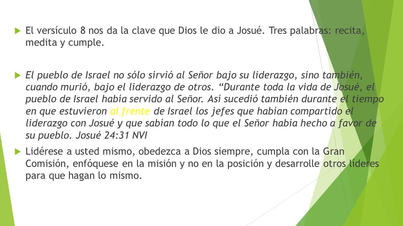 El versículo 8 nos da la clave que Dios le dio a Josué. Tres palabras: recita, medita y cumple. El pueblo de Israel no sólo sirvió al Señor bajo su li