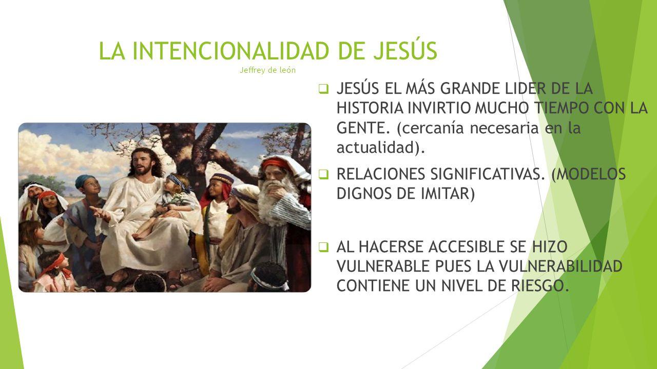 LA INTENCIONALIDAD DE JESÚS Jeffrey de león JESÚS EL MÁS GRANDE LIDER DE LA HISTORIA INVIRTIO MUCHO TIEMPO CON LA GENTE. (cercanía necesaria en la act
