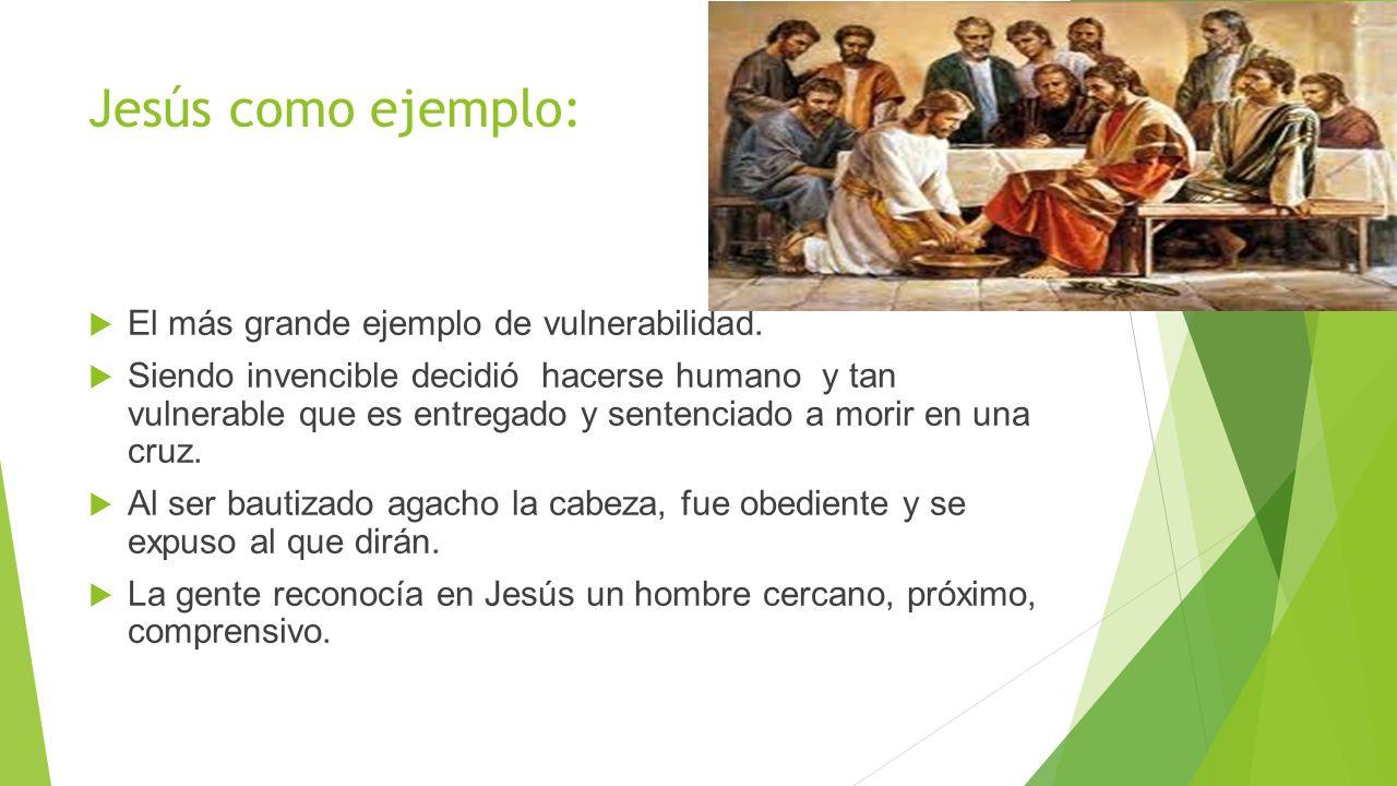 Jesús como ejemplo: El más grande ejemplo de vulnerabilidad. Siendo invencible decidió hacerse humano y tan vulnerable que es entregado y sentenciado
