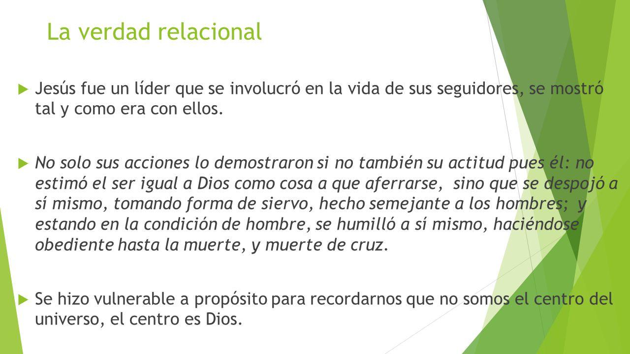 La verdad relacional Jesús fue un líder que se involucró en la vida de sus seguidores, se mostró tal y como era con ellos. No solo sus acciones lo dem