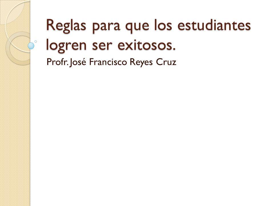 Reglas para que los estudiantes logren ser exitosos. Profr. José Francisco Reyes Cruz