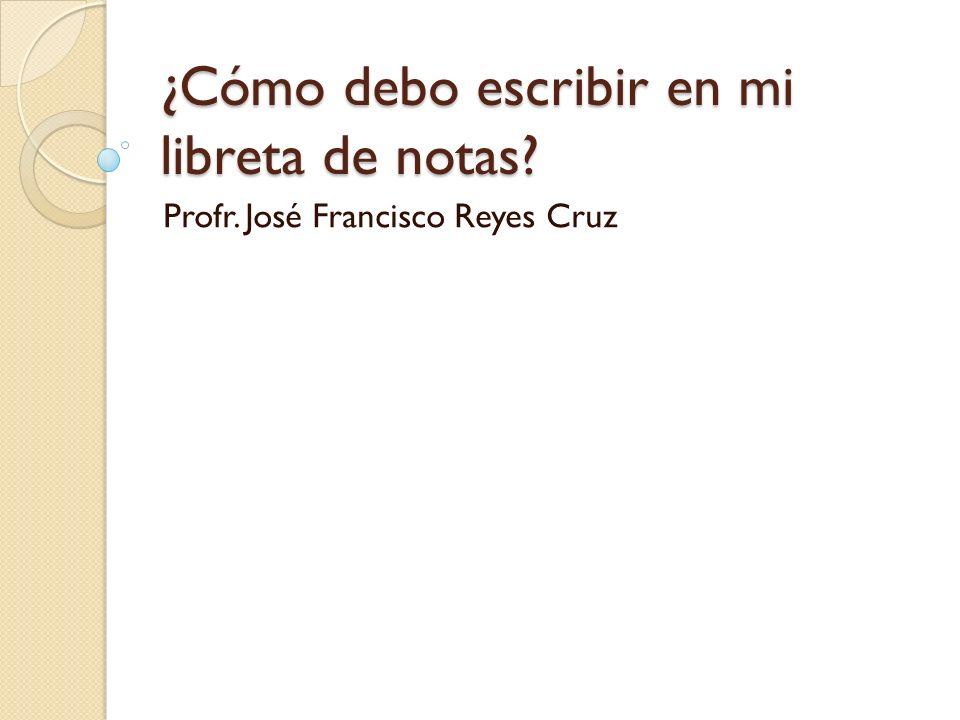 ¿Cómo debo escribir en mi libreta de notas? Profr. José Francisco Reyes Cruz