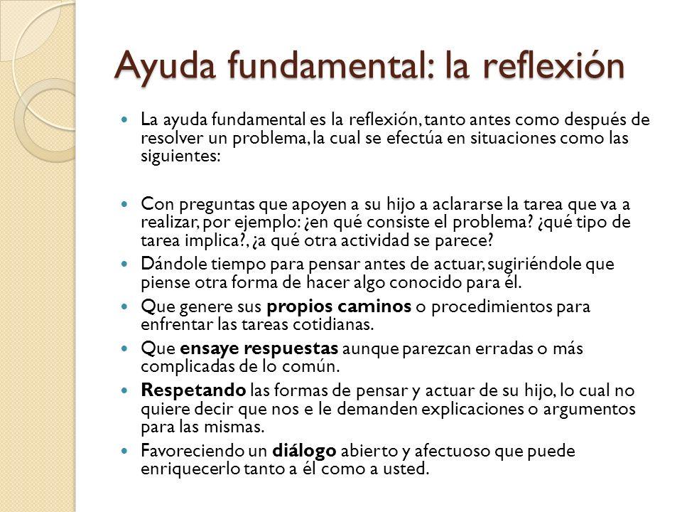 Ayuda fundamental: la reflexión La ayuda fundamental es la reflexión, tanto antes como después de resolver un problema, la cual se efectúa en situaciones como las siguientes: Con preguntas que apoyen a su hijo a aclararse la tarea que va a realizar, por ejemplo: ¿en qué consiste el problema.