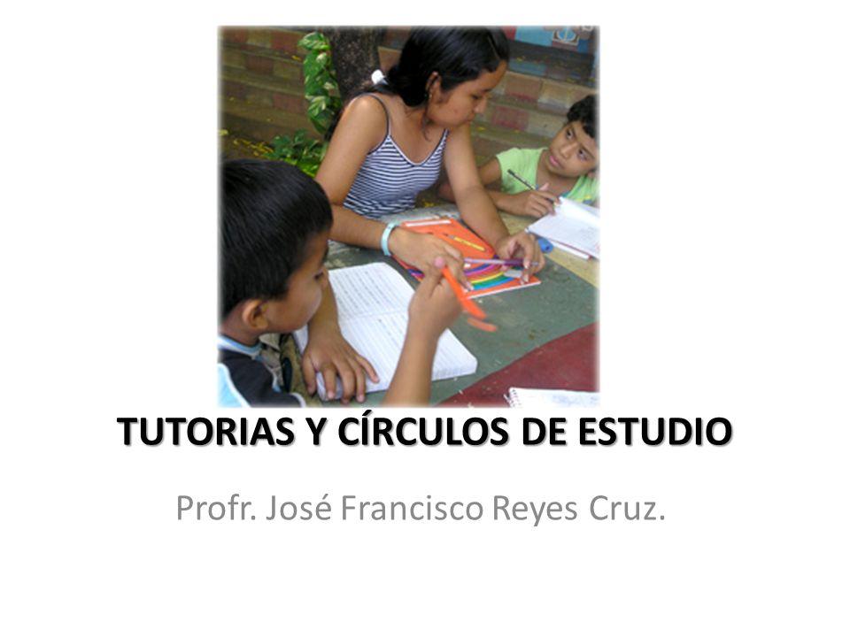 TUTORIAS Y CÍRCULOS DE ESTUDIO Profr. José Francisco Reyes Cruz.