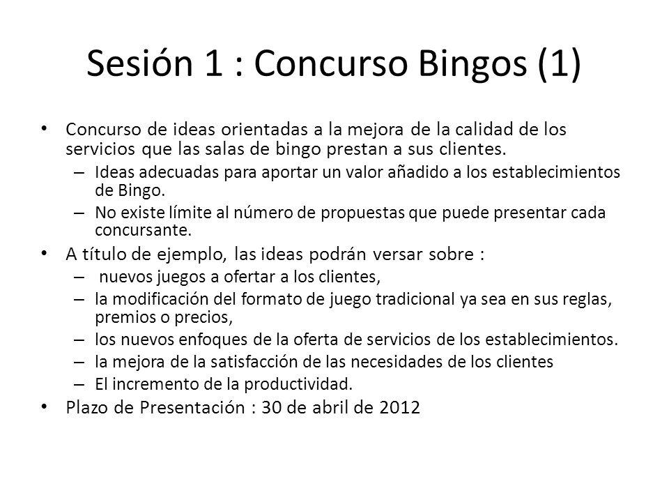 Sesión 1 : Concurso Bingos (2) Proceso creativo : 1.Usar Random Input de forma individual para generar ideas 20 minutos Cada idea lo mas descrita posible en una hoja Identificar el área de aplicación ( nuevo juego, modificación del juego actual, nuevos servicios, etc) de la idea 2.Agrupar ideas por áreas : 60 minutos Discutir y evolucionar hasta fijar las ideas por área Nombrar un responsable de área 3.Próximos pasos Definir formato de presentación Completar áreas y presentar ( 26 de Marzo)