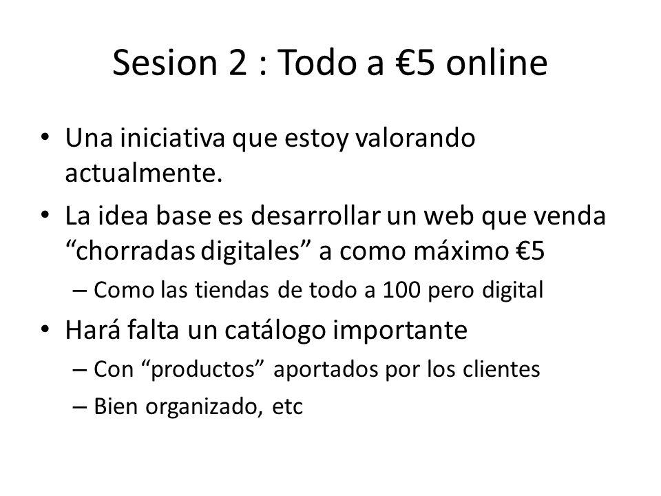 Sesion 2 : Todo a 5 online Una iniciativa que estoy valorando actualmente. La idea base es desarrollar un web que venda chorradas digitales a como máx