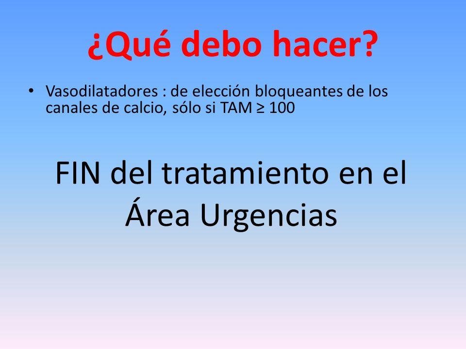 ¿Qué debo hacer? Vasodilatadores : de elección bloqueantes de los canales de calcio, sólo si TAM 100 FIN del tratamiento en el Área Urgencias
