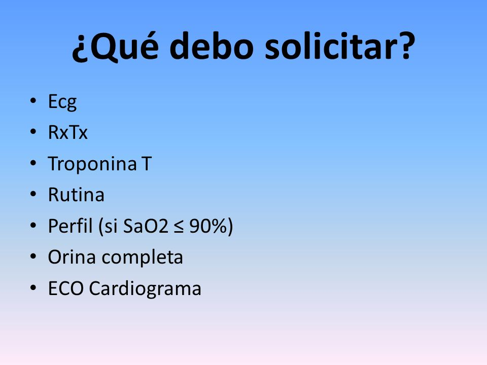 ¿Qué debo solicitar? Ecg RxTx Troponina T Rutina Perfil (si SaO2 90%) Orina completa ECO Cardiograma