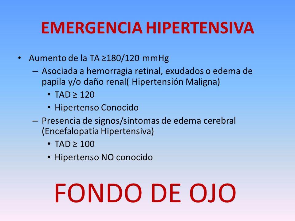 EMERGENCIA HIPERTENSIVA Aumento de la TA 180/120 mmHg – Asociada a hemorragia retinal, exudados o edema de papila y/o daño renal( Hipertensión Maligna