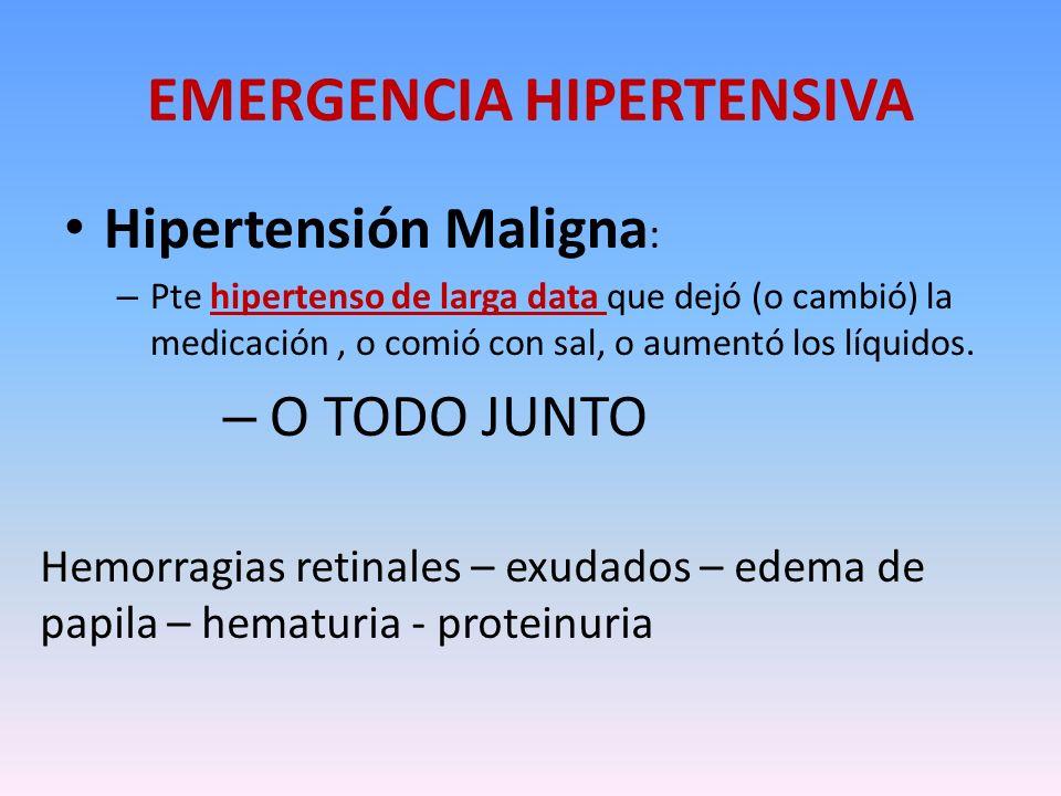 EMERGENCIA HIPERTENSIVA Hipertensión Maligna : – Pte hipertenso de larga data que dejó (o cambió) la medicación, o comió con sal, o aumentó los líquid