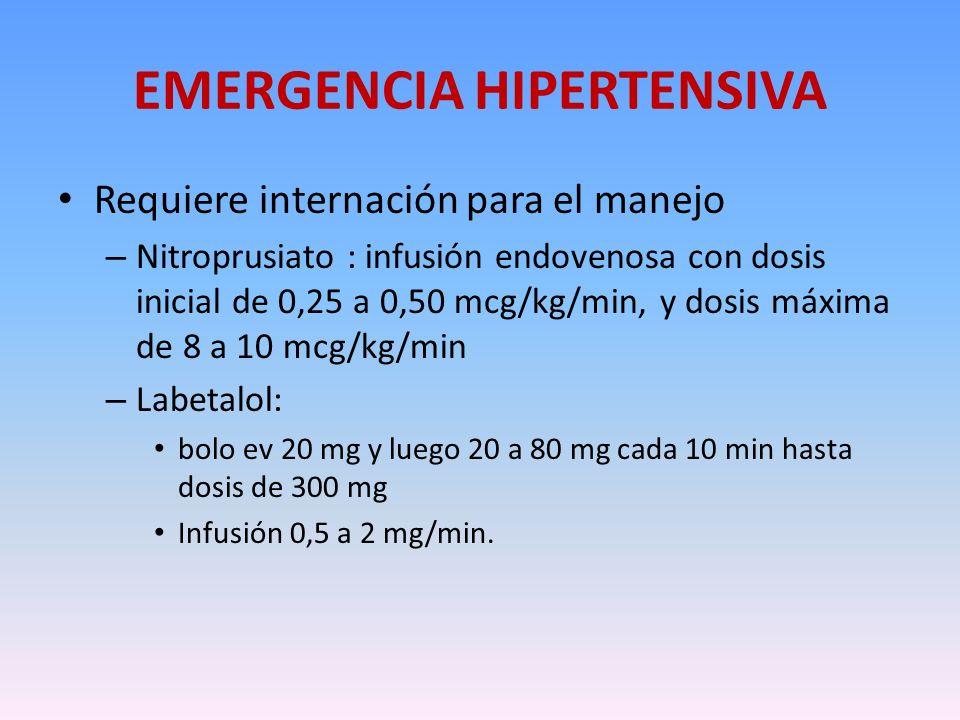 EMERGENCIA HIPERTENSIVA Requiere internación para el manejo – Nitroprusiato : infusión endovenosa con dosis inicial de 0,25 a 0,50 mcg/kg/min, y dosis