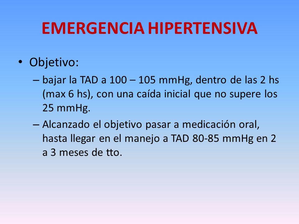 EMERGENCIA HIPERTENSIVA Objetivo: – bajar la TAD a 100 – 105 mmHg, dentro de las 2 hs (max 6 hs), con una caída inicial que no supere los 25 mmHg. – A