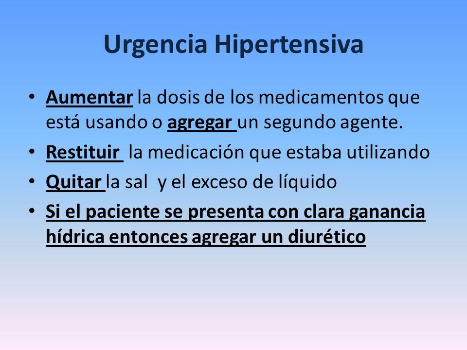 Urgencia Hipertensiva Aumentar la dosis de los medicamentos que está usando o agregar un segundo agente. Restituir la medicación que estaba utilizando