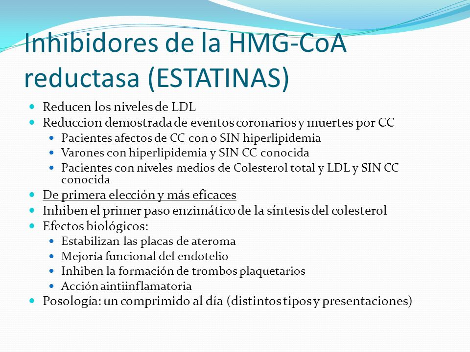 Inhibidores de la HMG-CoA reductasa (ESTATINAS) Reducen los niveles de LDL Reduccion demostrada de eventos coronarios y muertes por CC Pacientes afectos de CC con o SIN hiperlipidemia Varones con hiperlipidemia y SIN CC conocida Pacientes con niveles medios de Colesterol total y LDL y SIN CC conocida De primera elección y más eficaces Inhiben el primer paso enzimático de la síntesis del colesterol Efectos biológicos: Estabilizan las placas de ateroma Mejoría funcional del endotelio Inhiben la formación de trombos plaquetarios Acción aintiinflamatoria Posología: un comprimido al día (distintos tipos y presentaciones)
