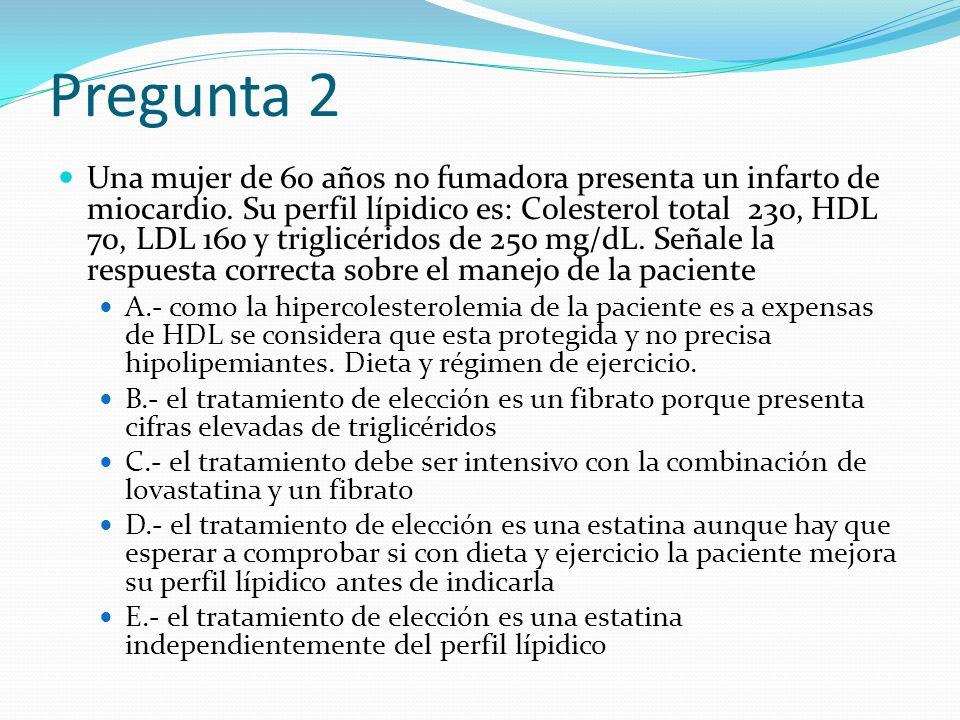Pregunta 2 Una mujer de 60 años no fumadora presenta un infarto de miocardio. Su perfil lípidico es: Colesterol total 230, HDL 70, LDL 160 y triglicér