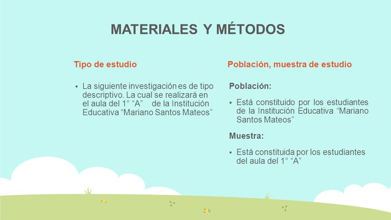 MATERIALES Y MÉTODOS Tipo de estudio La siguiente investigación es de tipo descriptivo. La cual se realizará en el aula del 1° A de la Institución Edu
