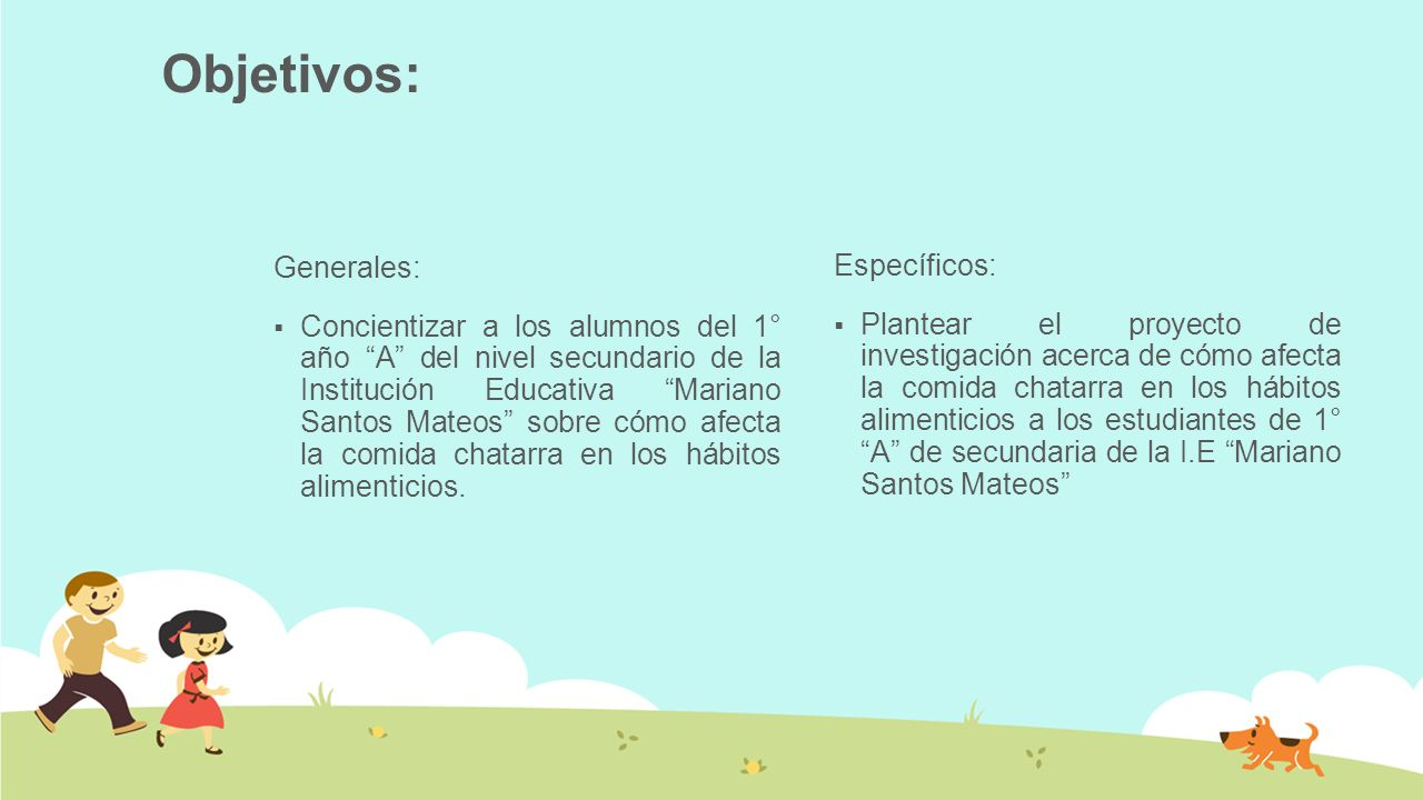 Generales: Concientizar a los alumnos del 1° año A del nivel secundario de la Institución Educativa Mariano Santos Mateos sobre cómo afecta la comida chatarra en los hábitos alimenticios.