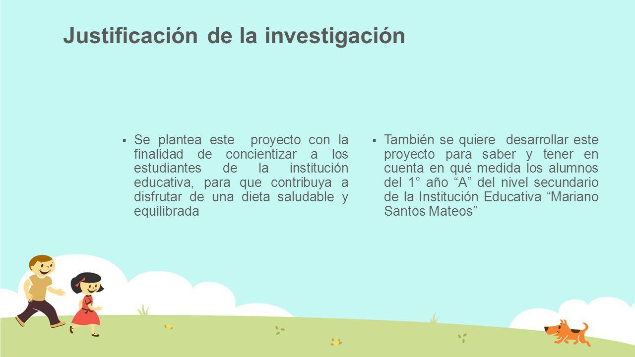 Justificación de la investigación Se plantea este proyecto con la finalidad de concientizar a los estudiantes de la institución educativa, para que co