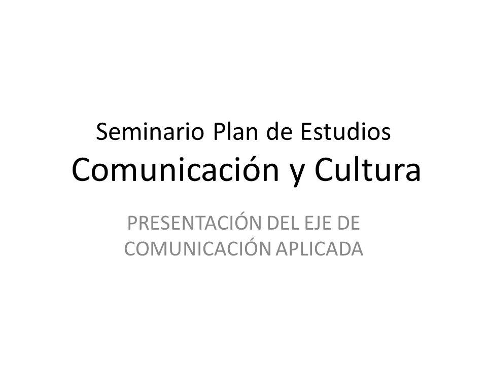 Seminario Plan de Estudios Comunicación y Cultura PRESENTACIÓN DEL EJE DE COMUNICACIÓN APLICADA