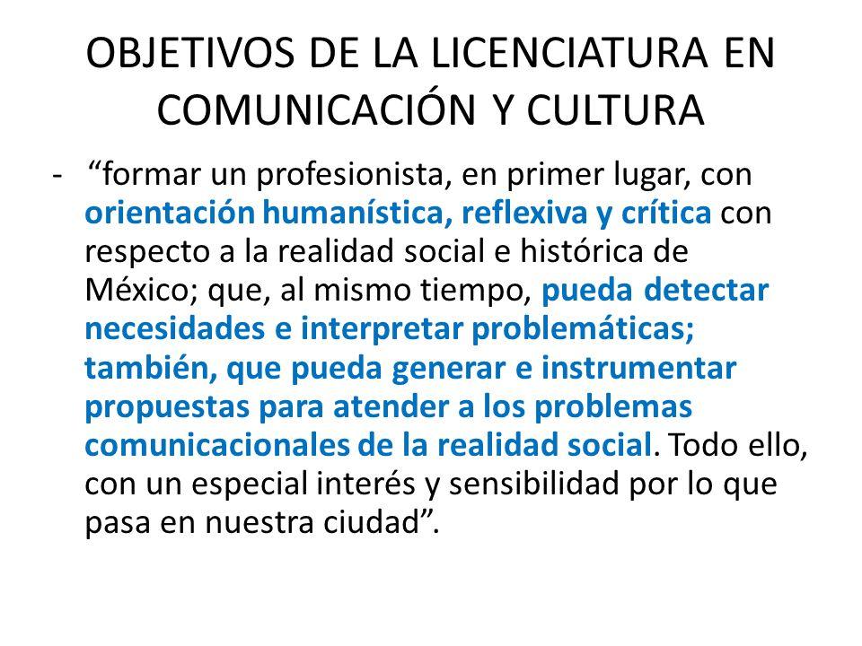 OBJETIVOS DE LA LICENCIATURA EN COMUNICACIÓN Y CULTURA - formar un profesionista, en primer lugar, con orientación humanística, reflexiva y crítica co