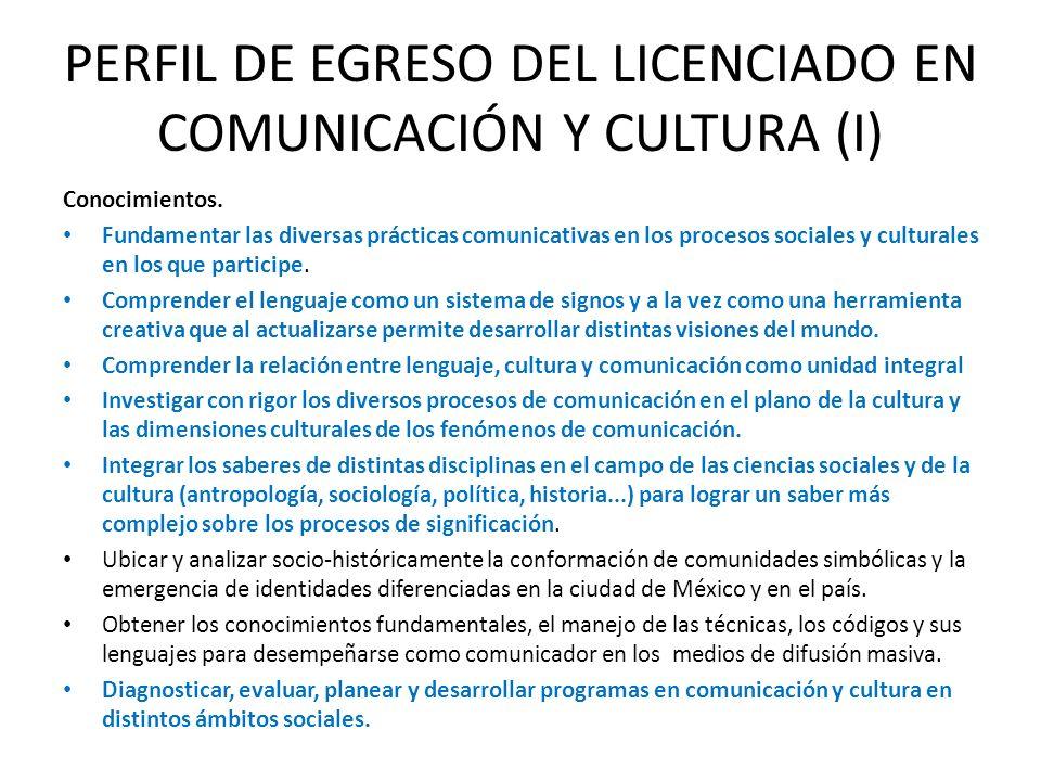 PERFIL DE EGRESO DEL LICENCIADO EN COMUNICACIÓN Y CULTURA (I) Conocimientos. Fundamentar las diversas prácticas comunicativas en los procesos sociales