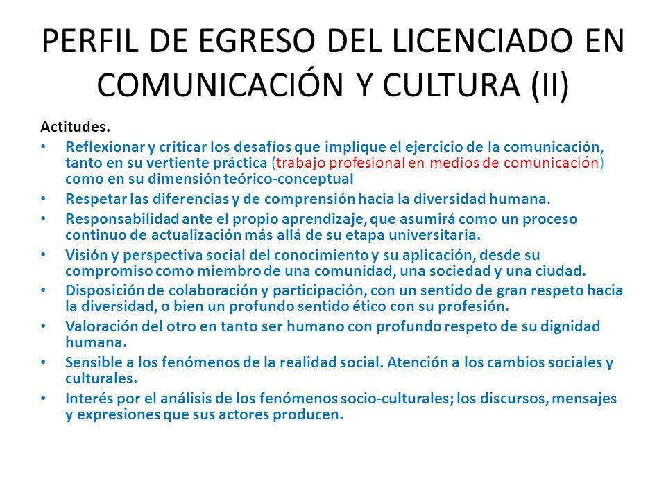 PERFIL DE EGRESO DEL LICENCIADO EN COMUNICACIÓN Y CULTURA (II) Actitudes. Reflexionar y criticar los desafíos que implique el ejercicio de la comunica