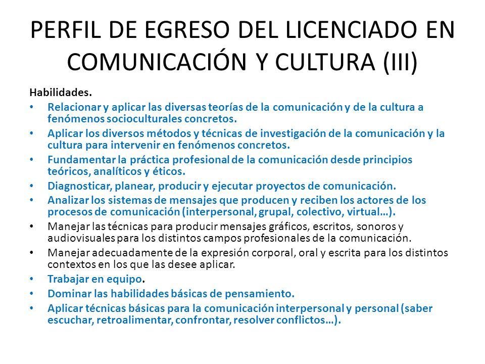 PERFIL DE EGRESO DEL LICENCIADO EN COMUNICACIÓN Y CULTURA (III) Habilidades. Relacionar y aplicar las diversas teorías de la comunicación y de la cult