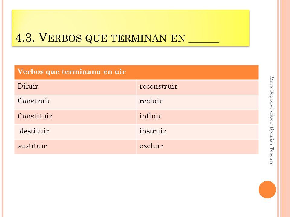 4.3. V ERBOS QUE TERMINAN EN _____ Mara Bogado-Poisson. Spanish Teacher Verbos que terminana en uir Diluirreconstruir Construirrecluir Constituirinflu