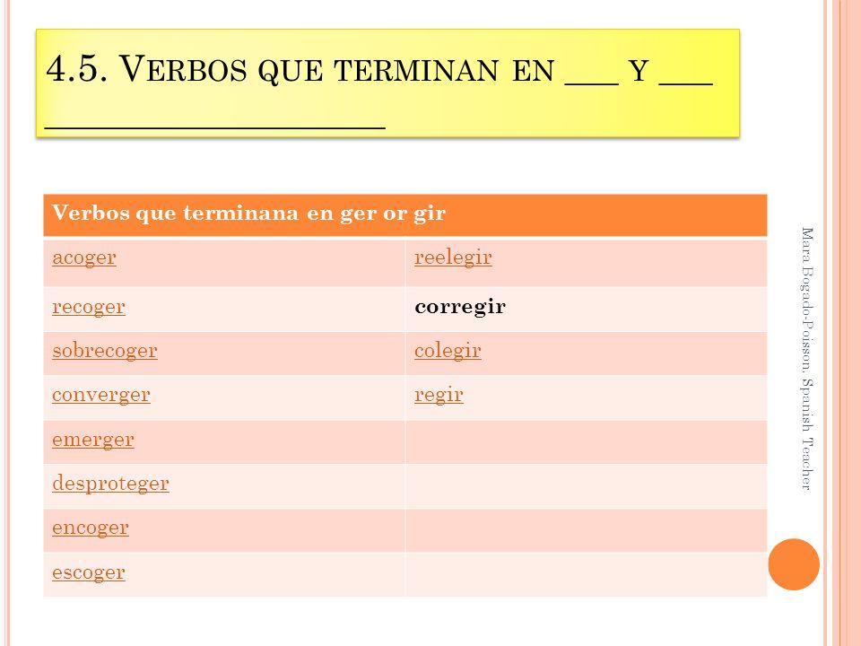 4.5. V ERBOS QUE TERMINAN EN ___ Y ___ ___________________ Mara Bogado-Poisson. Spanish Teacher Verbos que terminana en ger or gir acogerreelegir reco