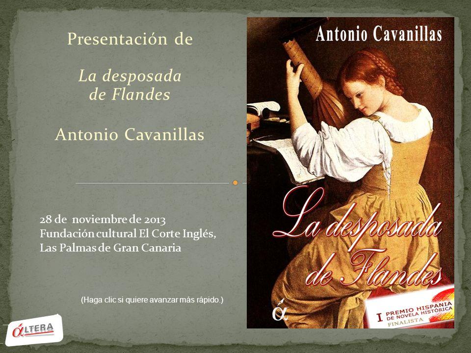 Presentación de La desposada de Flandes Antonio Cavanillas 28 de noviembre de 2013 Fundación cultural El Corte Inglés, Las Palmas de Gran Canaria (Haga clic si quiere avanzar más rápido.)