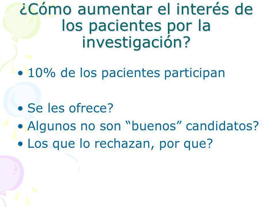 ¿Cómo aumentar el interés de los pacientes por la investigación? 10% de los pacientes participan Se les ofrece? Algunos no son buenos candidatos? Los