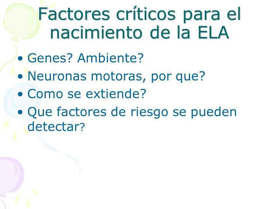 Factores críticos para el nacimiento de la ELA Genes? Ambiente? Neuronas motoras, por que? Como se extiende? Que factores de riesgo se pueden detectar
