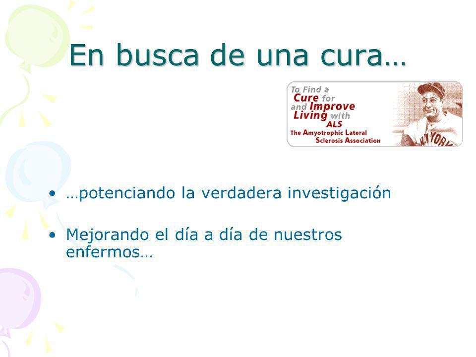 En busca de una cura… …potenciando la verdadera investigación Mejorando el día a día de nuestros enfermos…