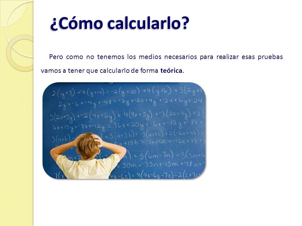 ¿Cómo calcularlo? Pero como no tenemos los medios necesarios para realizar esas pruebas vamos a tener que calcularlo de forma teórica.