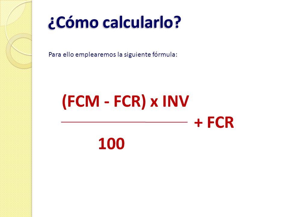 ¿Cómo calcularlo? Para ello emplearemos la siguiente fórmula: (FCM - FCR) x INV + FCR 100