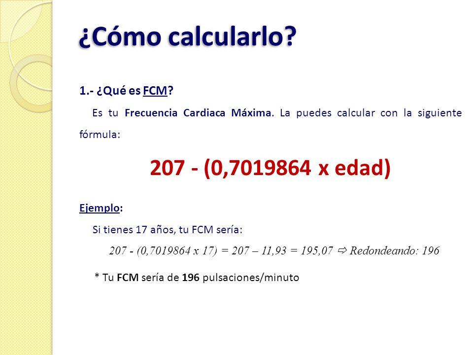 ¿Cómo calcularlo? 1.- ¿Qué es FCM? Es tu Frecuencia Cardiaca Máxima. La puedes calcular con la siguiente fórmula: 207 - (0,7019864 x edad) Ejemplo: Si