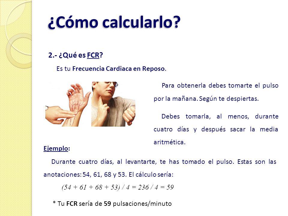 ¿Cómo calcularlo? 2.- ¿Qué es FCR? Es tu Frecuencia Cardiaca en Reposo. Ejemplo: Durante cuatro días, al levantarte, te has tomado el pulso. Estas son