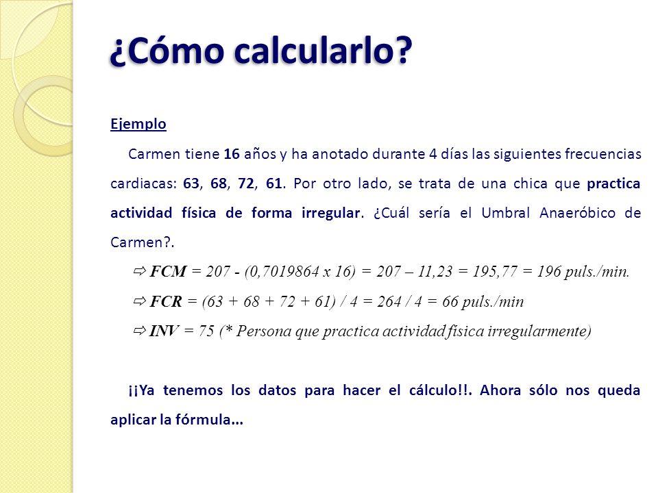 ¿Cómo calcularlo? Ejemplo Carmen tiene 16 años y ha anotado durante 4 días las siguientes frecuencias cardiacas: 63, 68, 72, 61. Por otro lado, se tra