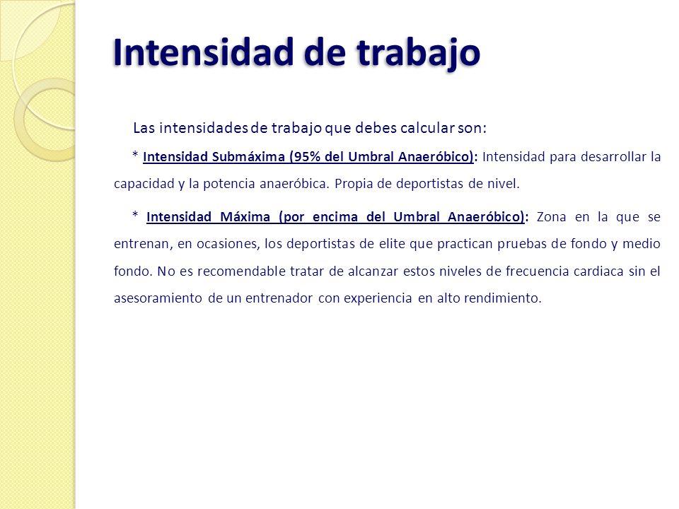 Intensidad de trabajo Las intensidades de trabajo que debes calcular son: * Intensidad Submáxima (95% del Umbral Anaeróbico): Intensidad para desarrol