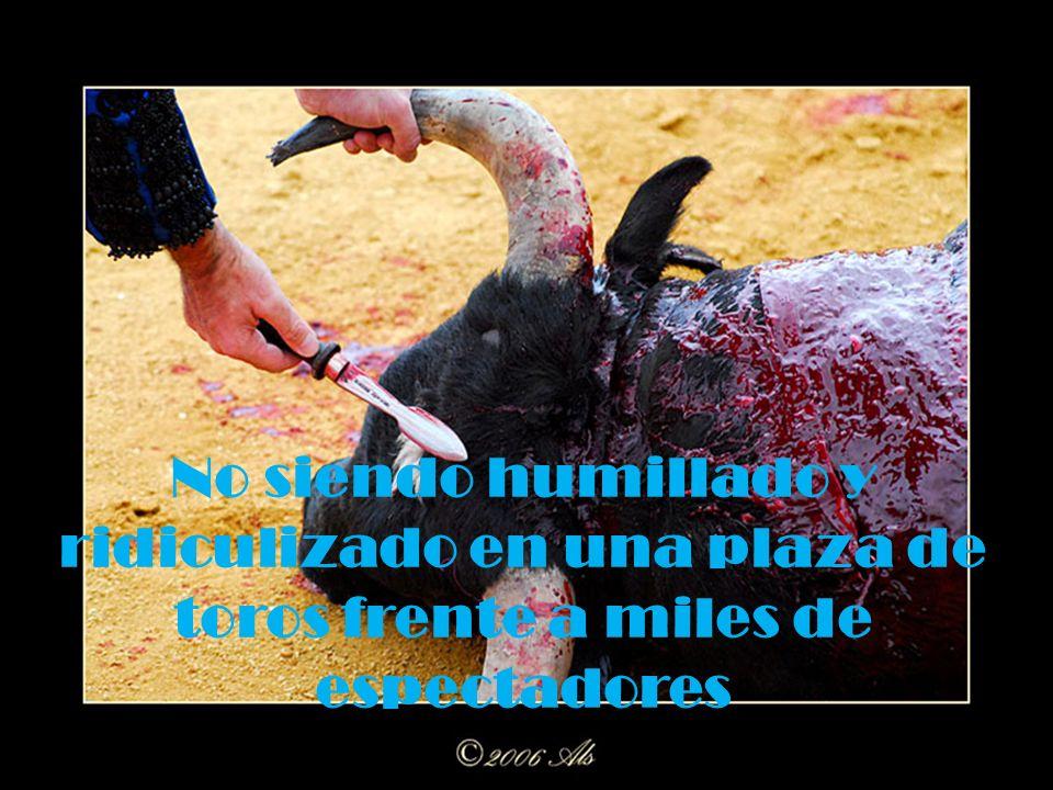 No siendo humillado y ridiculizado en una plaza de toros frente a miles de espectadores