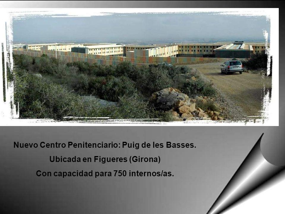 Nuevo Centro Penitenciario: Puig de les Basses. Ubicada en Figueres (Girona) Con capacidad para 750 internos/as.