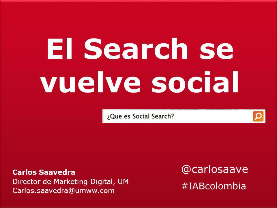 El Search se vuelve social Carlos Saavedra Director de Marketing Digital, UM Carlos.saavedra@umww.com @carlosaave #IABcolombia