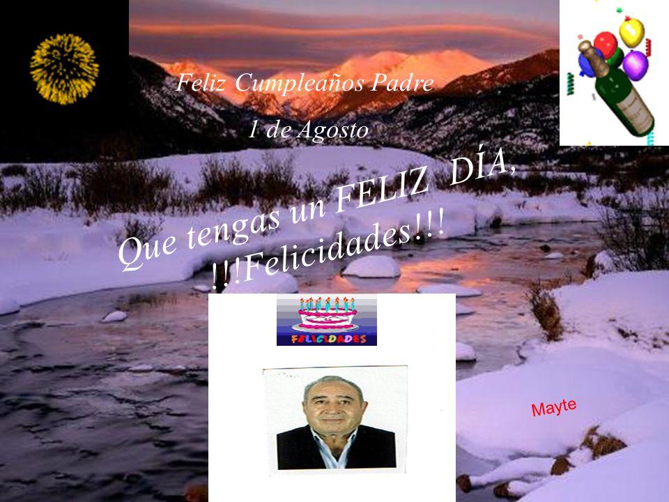 Feliz Cumpleaños Padre 1 de Agosto Que tengas un FELIZ DÍA, !!!Felicidades!!! Mayte