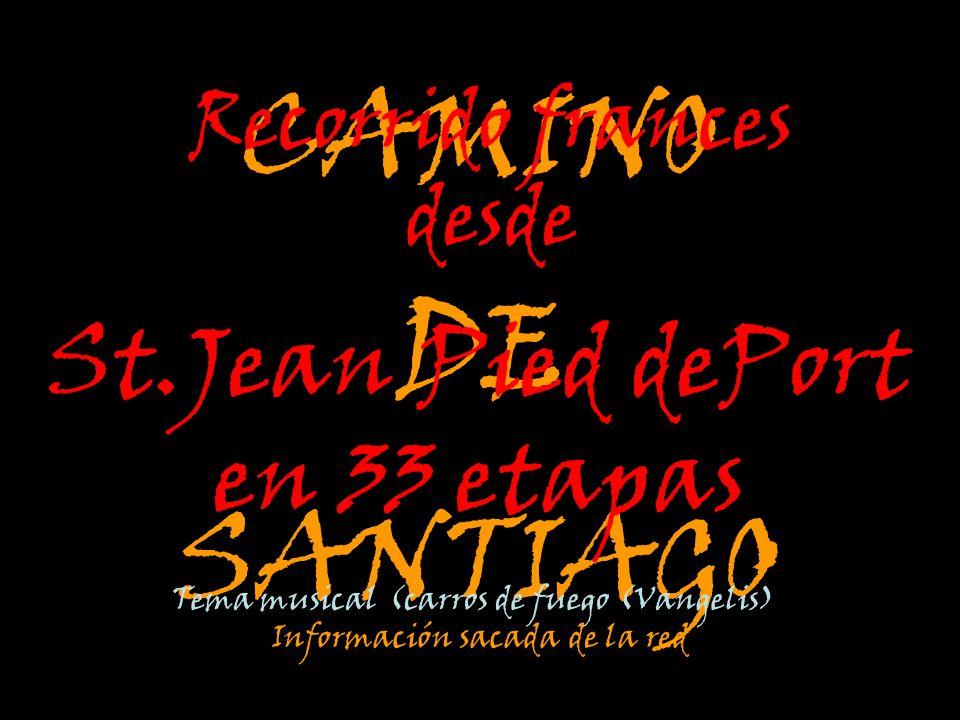 CAMINO DE SANTIAGO Recorrido frances desde St.Jean Pied dePort en 33 etapas Tema musical (carros de fuego (Vangelis) Información sacada de la red