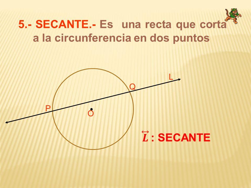 5.- SECANTE.- Es una recta que corta a la circunferencia en dos puntos O P Q L