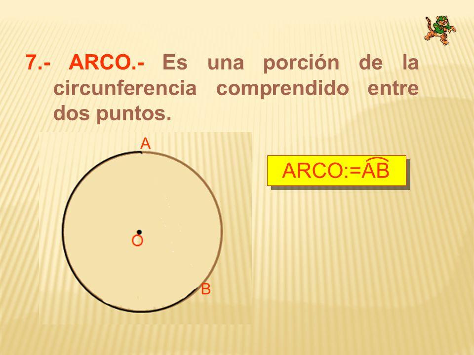 7.- ARCO.- Es una porción de la circunferencia comprendido entre dos puntos. A B ARCO:=AB