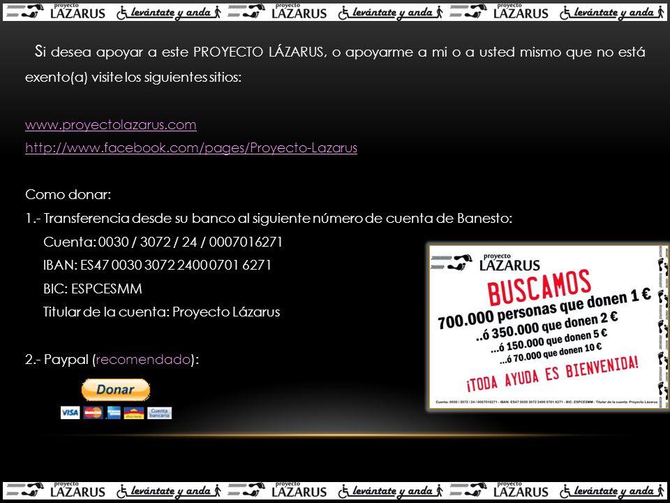 S i desea apoyar a este PROYECTO LÁZARUS, o apoyarme a mi o a usted mismo que no está exento(a) visite los siguientes sitios: www.proyectolazarus.com http://www.facebook.com/pages/Proyecto-Lazarus Como donar: 1.- Transferencia desde su banco al siguiente número de cuenta de Banesto: Cuenta: 0030 / 3072 / 24 / 0007016271 IBAN: ES47 0030 3072 2400 0701 6271 BIC: ESPCESMM Titular de la cuenta: Proyecto Lázarus 2.- Paypal (recomendado):