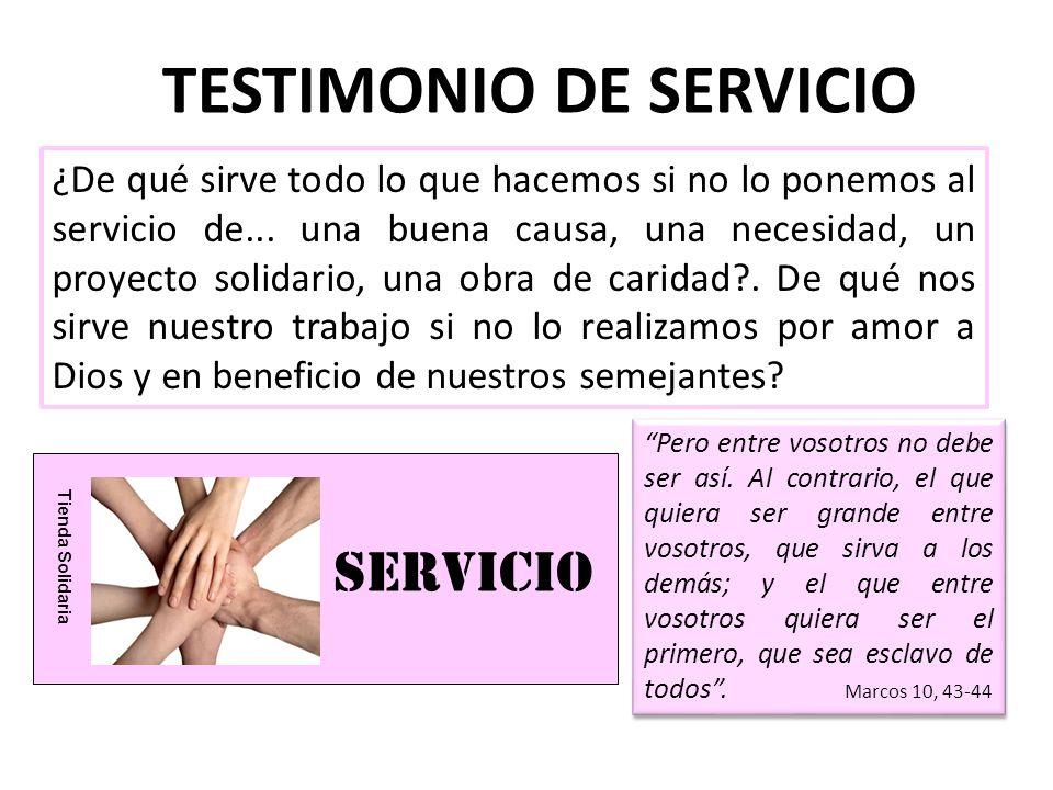 servICIO Tienda Solidaria TESTIMONIO DE SERVICIO ¿De qué sirve todo lo que hacemos si no lo ponemos al servicio de... una buena causa, una necesidad,