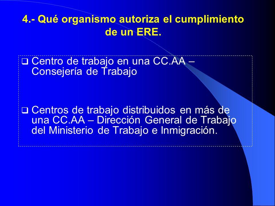 4.- Qué organismo autoriza el cumplimiento de un ERE. Centro de trabajo en una CC.AA – Consejería de Trabajo Centros de trabajo distribuidos en más de