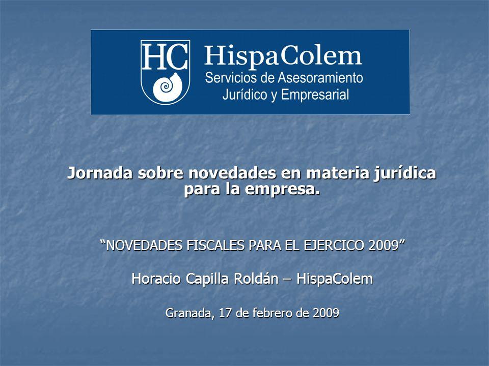 Jornada sobre novedades en materia jurídica para la empresa. NOVEDADES FISCALES PARA EL EJERCICO 2009 Horacio Capilla Roldán – HispaColem Granada, 17